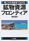 鉱物資源フロンティア―陸上から海底まで広がる (B&Tブックス)