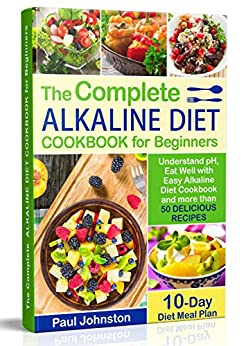 The Complete Alkaline Diet Guide Book for Beginners: Understand pH, Eat Well with Easy Alkaline Diet Cookbook and more than 50 Delicious Recipes. 10 Day Meal Plan by [Johnston, Paul]