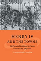 Henry IV and the Towns: The Pursuit of Legitimacy in French Urban Society, 1589–1610 (Cambridge Studies in Early Modern History)