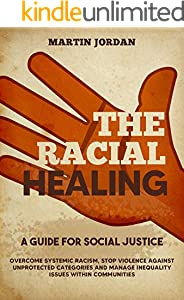 THE RACIAL HEALING: A guide for Social Justice.  Overcome Systemic Racism, Stop Violence against Unprotected Categories and Manage Inequality issues within Communities (English Edition)