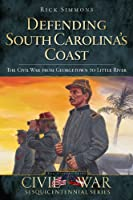 Defending South Carolina's Coast: The Civil War from Georgetown to Little River (Sesquicentennial Civil War Series)
