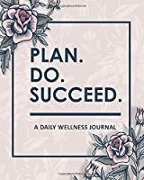 Plan Do Succeed - A Daily Wellness Journal: A Self-Care Workbook for Healthy Living: Mood Tracking, Positive Thinking, Eating Habits, Exercise & More to Cultivate a Better You