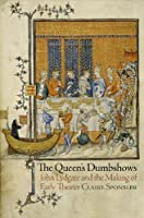 The Queen's Dumbshows: John Lydgate and the Making of Early Theater (The Middle Ages Series)
