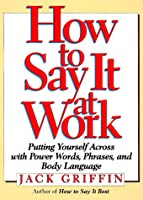 How to Say It at Work: Putting Yourself Across With Power Words, Phrases, Body Language, and Communication Secrets (How to Say It...)