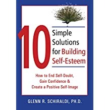 10 Simple Solutions for Building Self-Esteem: How to End Self-Doubt, Gain Confidence, & Create a Positive Self-Image (The New Harbinger Ten Simple Solutions Series)