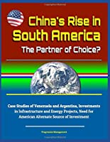 China's Rise in South America: The Partner of Choice? Case Studies of Venezuela and Argentina, Investments in Infrastructure and Energy Projects, Need for American Alternate Source of Investment