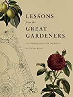 Lessons from the Great Gardeners: Forty Gardening Icons & What They Teach Us
