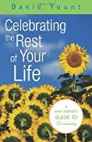 Celebrating The Rest Of Your Life: A Baby Boomer's Guide To Spirituality
