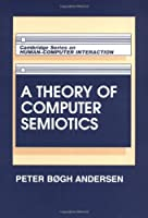 A Theory of Computer Semiotics: Semiotic Approaches to Construction and Assessment of Computer Systems (Cambridge Series on Human-Computer Interaction)