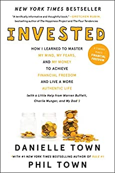 Invested: How I Learned to Master My Mind, My Fears, and My Money to Achieve Financial Freedom and Live a More Authentic Life (with a Little Help from Warren Buffett, Charlie Munger, and My Dad) by [Town, Danielle, Town, Phil]