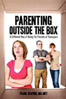 Parenting Outside the Box: A Different Way of Being For Parents of Teenagers