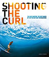 Shooting the Curl: The Best Surfers, the Best Waves By 15 of the Best Surf Photographers