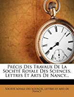 Precis Des Travaux de La Societe Royale Des Sciences, Lettres Et Arts de Nancy...
