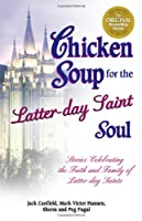 Chicken Soup for the Latter-day Saint Soul: Stories Celebrating the Faith and Family of Latter-day Saints (Chicken Soup for the Soul)