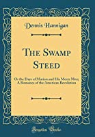 The Swamp Steed: Or the Days of Marion and His Merry Men; A Romance of the American Revolution (Classic Reprint)