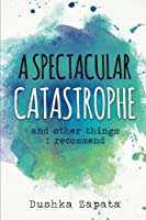 A Spectacular Catastrophe: And Other Things I Recommend (How to Be Ferociously Happy)