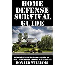 Home Defense Survival Guide: A Step-By-Step Beginner's Guide To Grid Down Home Defense For Survival