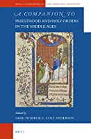 A Companion to Priesthood and Holy Orders in the Middle Ages (Brill's Companions to the Christian Tradition: A Series of Handbooks and Reference Works on the Intellectual and Religious Life of Europe, 500-1800)