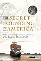 Secret Founding of America: The Real Story of Freemasons, Puritans, & The Battle for The New World