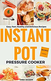 Instant Pot Pressure Cooker Recipes Cookbook: Easy, Fast, Healthy and Delicious Recipes by [Watson, Emma]