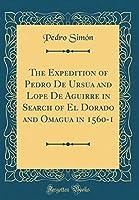 The Expedition of Pedro de Ursua and Lope de Aguirre in Search of El Dorado and Omagua in 1560-1 (Classic Reprint)