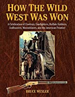 How the Wild West Was Won: A Celebration of Cowboys, Gunfighters, Buffalo Soldiers, Sodbusters, Moonshiners, and the American Frontier by Bruce Wexler(2014-04-01)