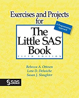 Exercises and Projects for The Little SAS Book, Fifth Edition by [Ottesen, Rebecca A., Delwiche, Lora D., Slaughter, Susan J.]
