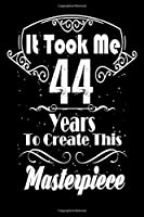 It Took Me 44 Years to Create this Masterpiece: 44 Year Old Birthday Gift Journal / Notebook / Diary / Thanksgiving & Christmas Gift. Funny Birthday gift for Men & Women