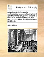 A Treatise of Civil Power in Ecclesiastical Causes: Shewing That It Is Not Lawful for Any Power on Earth to Compel in Matters of Religion. the Author John Milton. First Printed Anno M.DC.LIX.