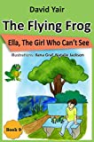 The Flying Frog and Ella The Girl Who Cant See: An adventure story for children 9-14 and teens  (The Flying Frog series book 9) (English Edition)