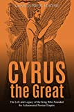 Cyrus the Great: The Life and Legacy of the King Who Founded the Achaemenid Persian Empire (English Edition)
