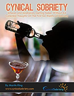 Cynical Sobriety: Atheism and Alcoholism, Getting Sober Without AA. Collected Thoughts On The First Six Months of Sobriety by [King, Martin]