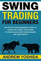 SWING TRADING FOR BEGINNERS: THE STEP BY STEP BEGINNERS GUIDE TO LEARN THE OPTIMAL STRATEGIES TO CREATE AND GROW YOUR BUSINESS AND GAIN  PROFITS