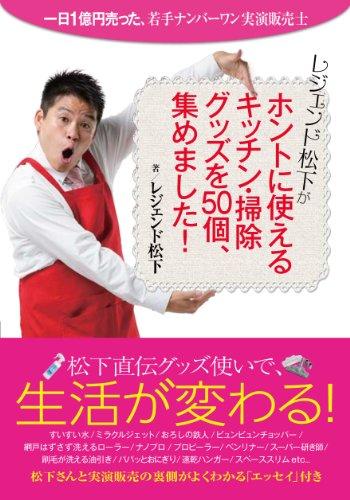 レジェンド松下がホントに使える キッチン・掃除グッズを50個、集めました!― 一日1億円売った、若手ナンバーワン実演販売士