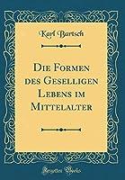 Die Formen Des Geselligen Lebens Im Mittelalter (Classic Reprint)