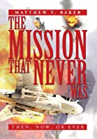 The Mission That Never Was: Then, Now, or Ever