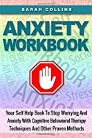 Anxiety Workbook: Your Self Help Book To Stop Worrying And Anxiety With Cognitive Behavioral Therapy Techniques And Other Proven Methods