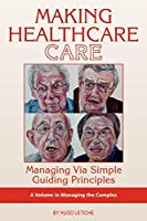 Making Healthcare Care: Managing via Simple Guiding Principles (ISCE Book Series: Managing the Complex)