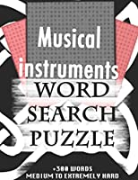 Musical instruments WORD SEARCH PUZZLE +300 WORDS Medium To Extremely Hard: AND MANY MORE OTHER TOPICS, With Solutions, 8x11' 80 Pages, All Ages : Kids 7-10, Solvable Word Search Puzzles, Seniors And Adults.