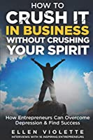 How to Crush it in Business Without Crushing Your Spirit: How Entrepreneurs Can Overcome Depression and Find Success
