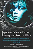 Japanese Science Fiction, Fantasy And Horror Films: A Critical Analysis Of 103 Features Released In The United States, 1950-1992