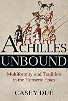 Achilles Unbound: Multiformity and Tradition in the Homeric Epics (Hellenic Studies Series)