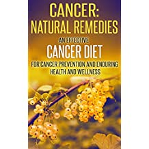 Cancer: Natural Remedies: An Effective Cancer Diet for Cancer Prevention and Enduring Health and Wellness (Cancer, Cancer Free, Cancer Diet, Cancer Cure, ... Eating, Health and Fitness, Health Food)