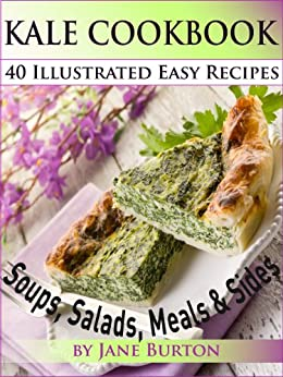 Kale Cookbook: Illustrated Easy Kale Recipes Book Including Soups, Salads, Sides, Dinners and Paleo Diet Recipes (Paleo Recipes: Paleo Recipes for Busy ... Lunch, Dinner & Desserts Recipe Book 5) by [Burton, Jane]