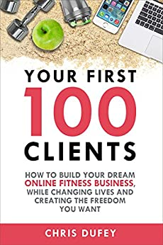 Your First 100 Clients: How To Build Your Dream Online Fitness Business While Changing Lives and Creating The Freedom You Want by [Dufey, Chris]