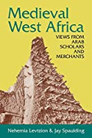 Medieval West Africa: Views from Arab Scholars and Merchants