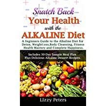 Snatch Back Your Health with the ALKALINE Diet: A Beginner's Guide to the Alkaline Diet for Detox, Weight Loss, Body Cleansing, Fitness, Health Mastery, and Complete Happiness