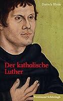 Der katholische Luther: Praegungen, Begegnungen, Rezeptionen