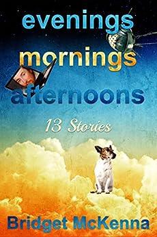 Evenings, Mornings, Afternoons: Thirteen Stories by [McKenna, Bridget, McKenna, Marti]