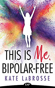 This Is Me, Bipolar-Free: Heal Your Mental Illness And Create Your Authentic Life by [LaBrosse, Kate]